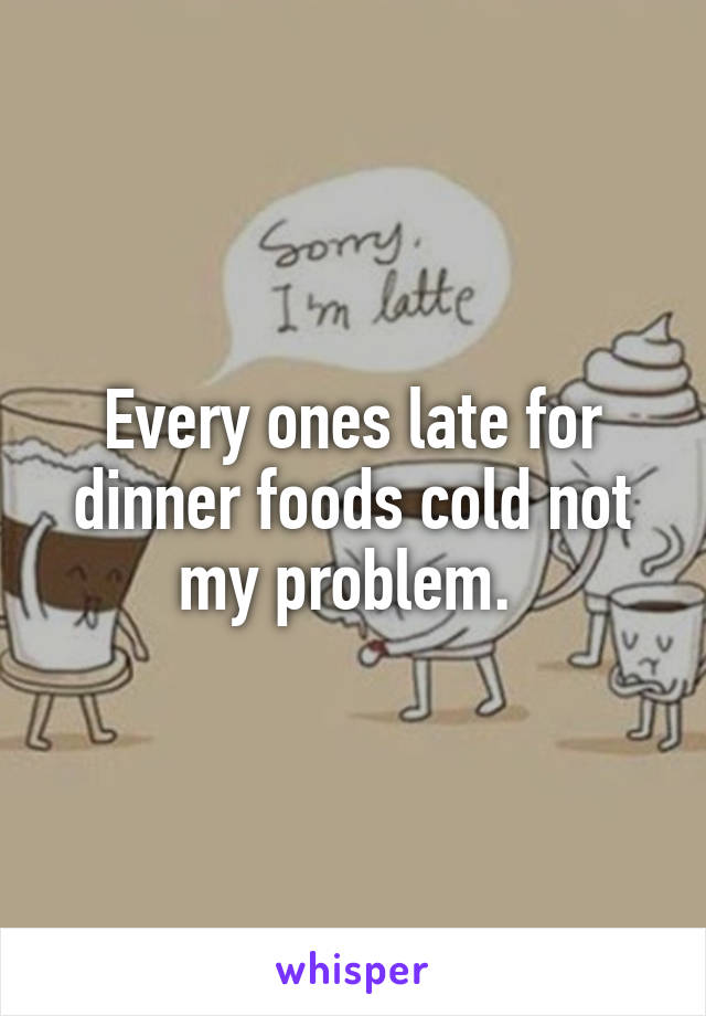 Every ones late for dinner foods cold not my problem.