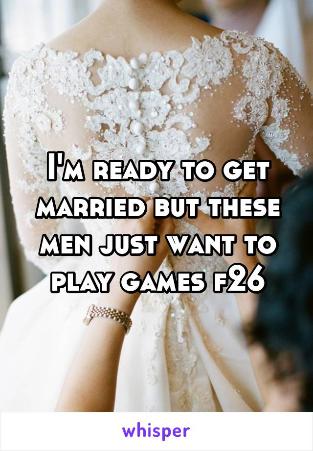 I'm ready to get married but these men just want to play games f26