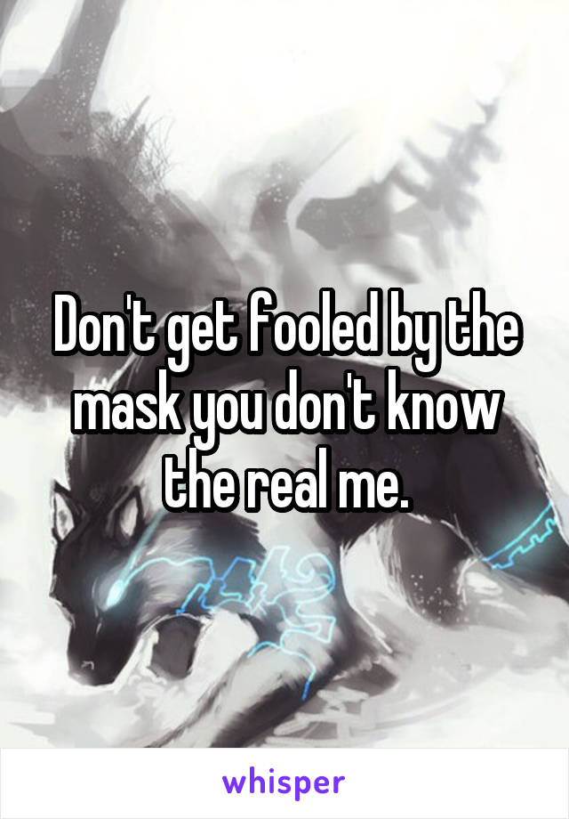 Don't get fooled by the mask you don't know the real me.