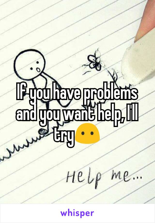 If you have problems and you want help, I'll try😶