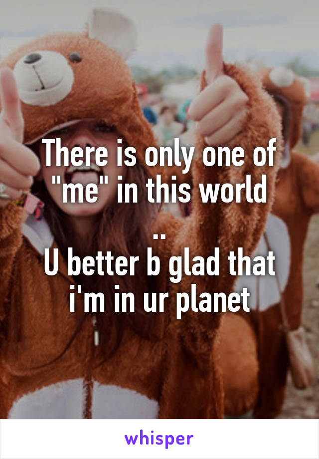 """There is only one of """"me"""" in this world .. U better b glad that i'm in ur planet"""