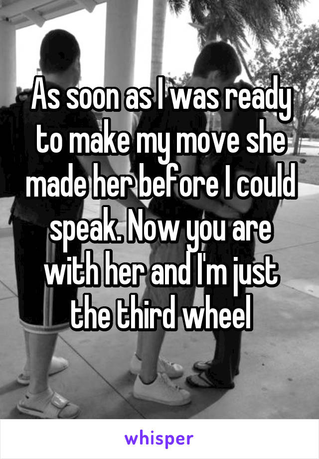 As soon as I was ready to make my move she made her before I could speak. Now you are with her and I'm just the third wheel