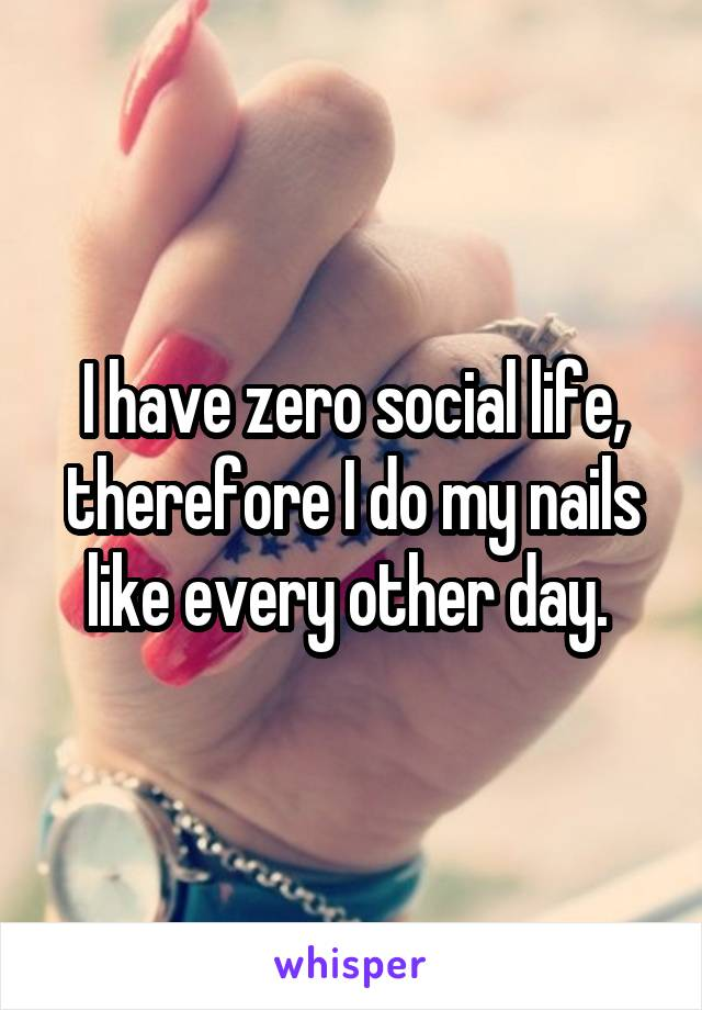 I have zero social life, therefore I do my nails like every other day.