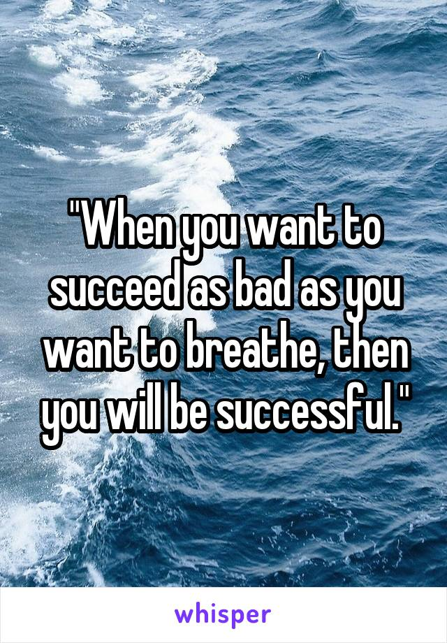 """When you want to succeed as bad as you want to breathe, then you will be successful."""