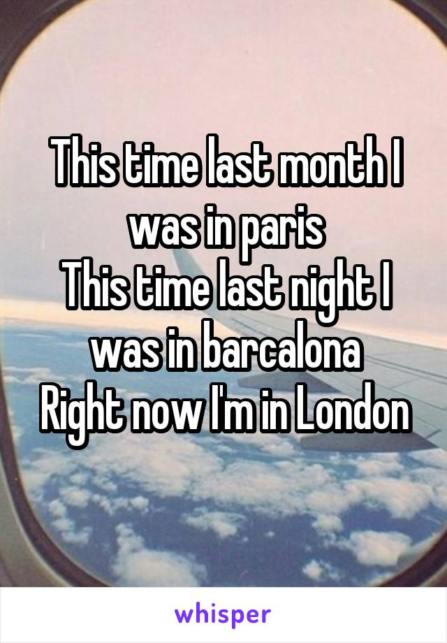 This time last month I was in paris This time last night I was in barcalona Right now I'm in London