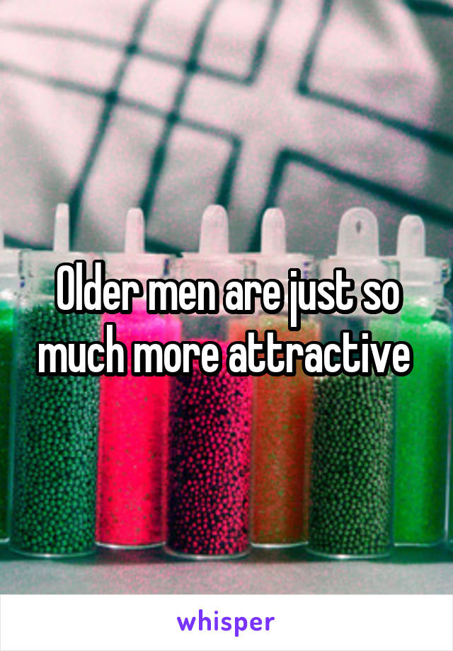 Older men are just so much more attractive