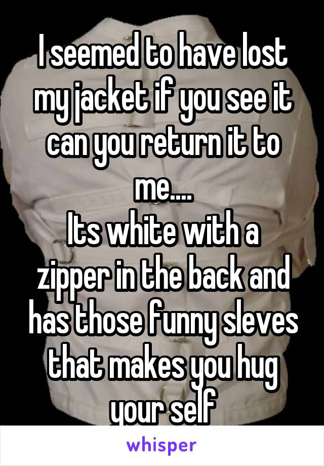 I seemed to have lost my jacket if you see it can you return it to me.... Its white with a zipper in the back and has those funny sleves that makes you hug your self