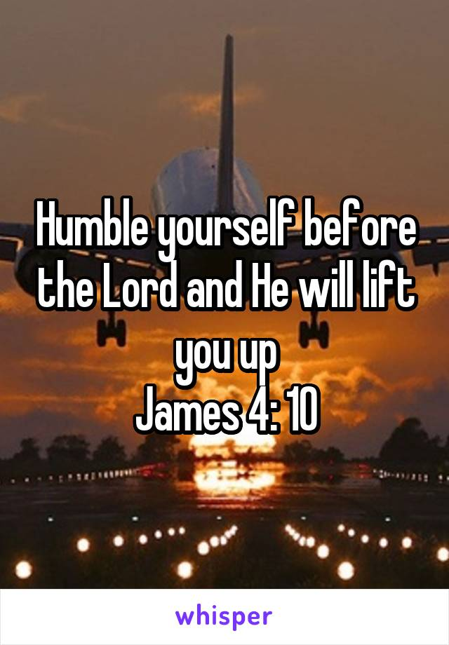 Humble yourself before the Lord and He will lift you up James 4: 10