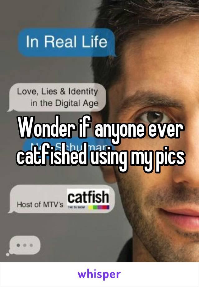 Wonder if anyone ever catfished using my pics