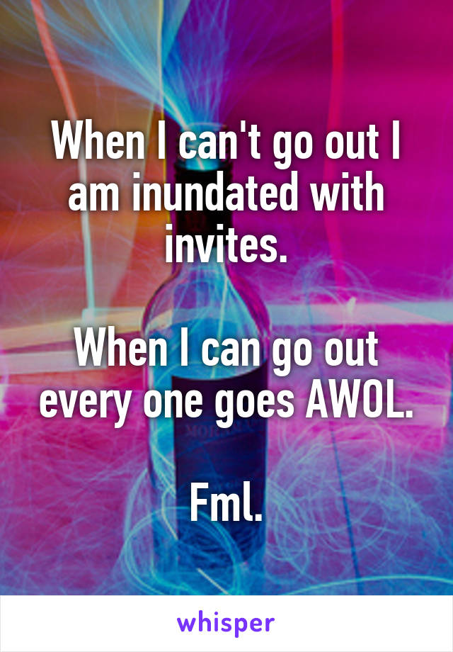 When I can't go out I am inundated with invites.  When I can go out every one goes AWOL.  Fml.