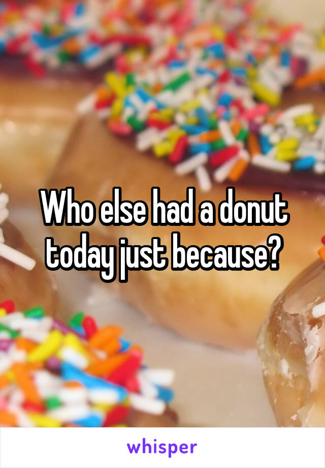 Who else had a donut today just because?