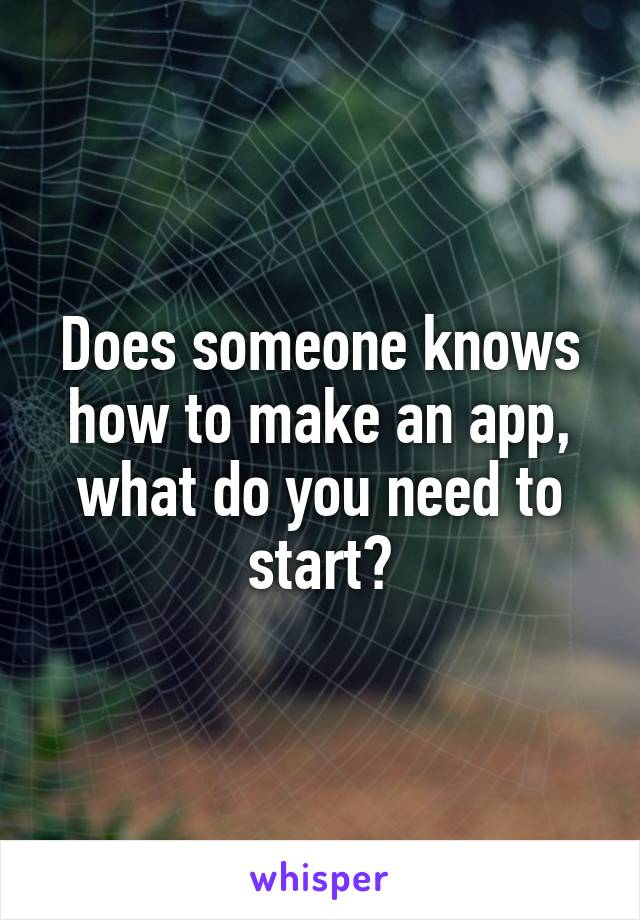 Does someone knows how to make an app, what do you need to start?