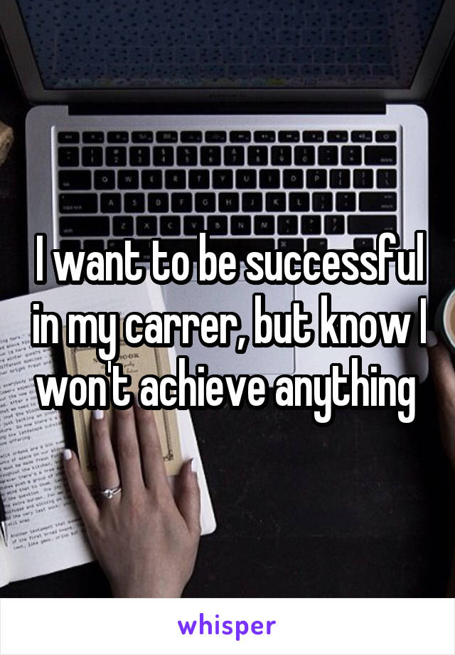 I want to be successful in my carrer, but know I won't achieve anything