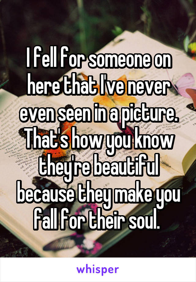 I fell for someone on here that I've never even seen in a picture. That's how you know they're beautiful because they make you fall for their soul.