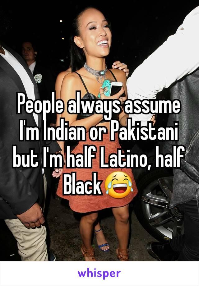 People always assume I'm Indian or Pakistani but I'm half Latino, half Black😂