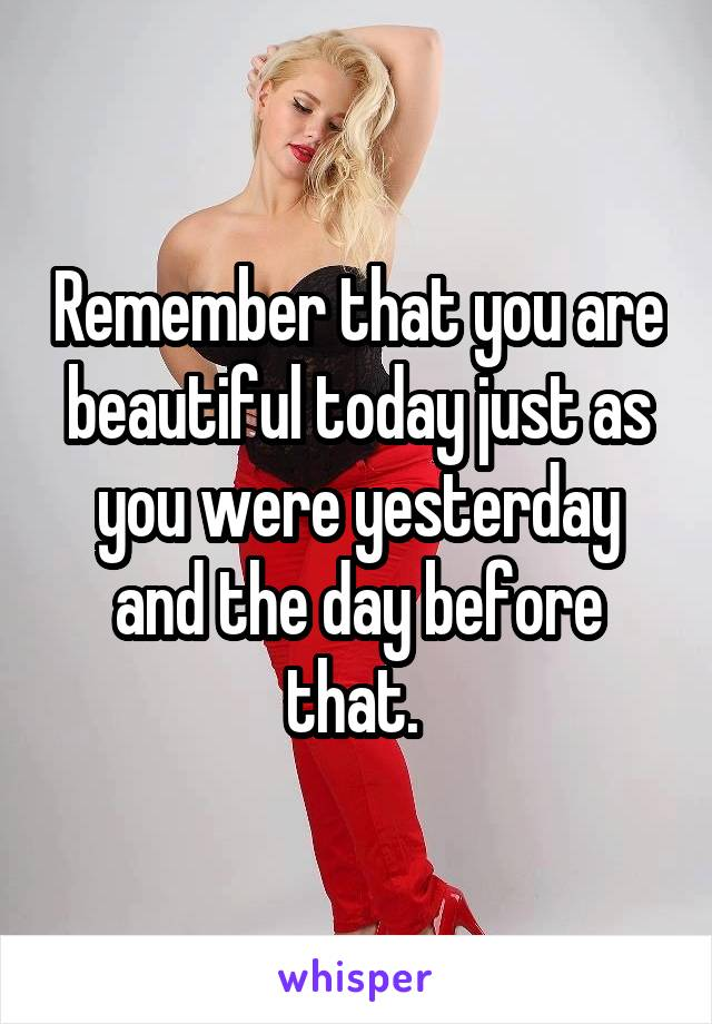 Remember that you are beautiful today just as you were yesterday and the day before that.