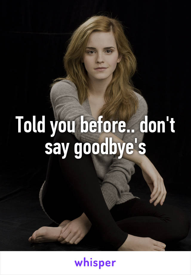 Told you before.. don't say goodbye's