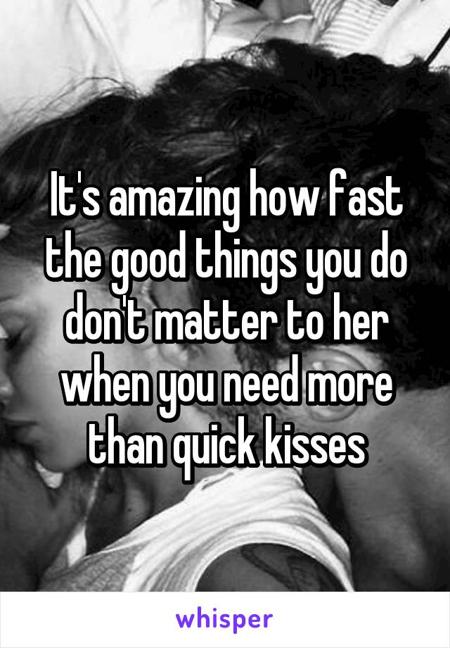 It's amazing how fast the good things you do don't matter to her when you need more than quick kisses