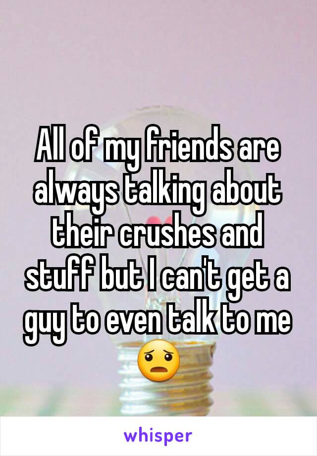 All of my friends are always talking about their crushes and stuff but I can't get a guy to even talk to me😦