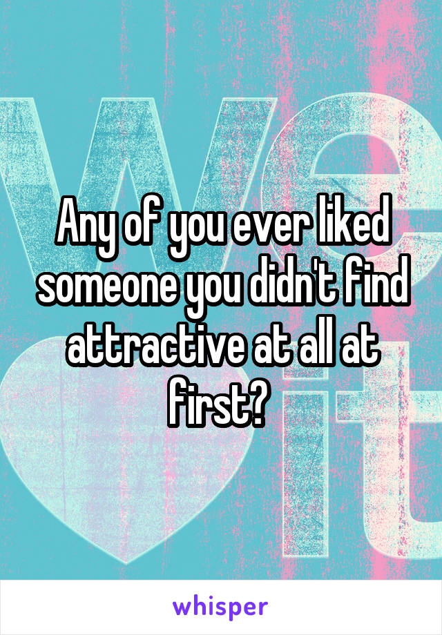 Any of you ever liked someone you didn't find attractive at all at first?