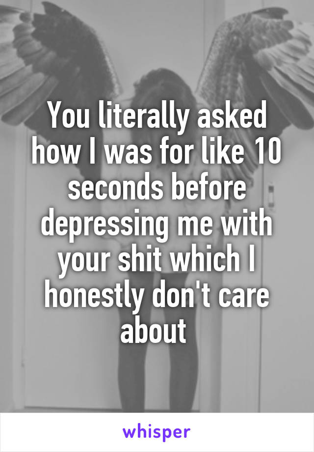 You literally asked how I was for like 10 seconds before depressing me with your shit which I honestly don't care about