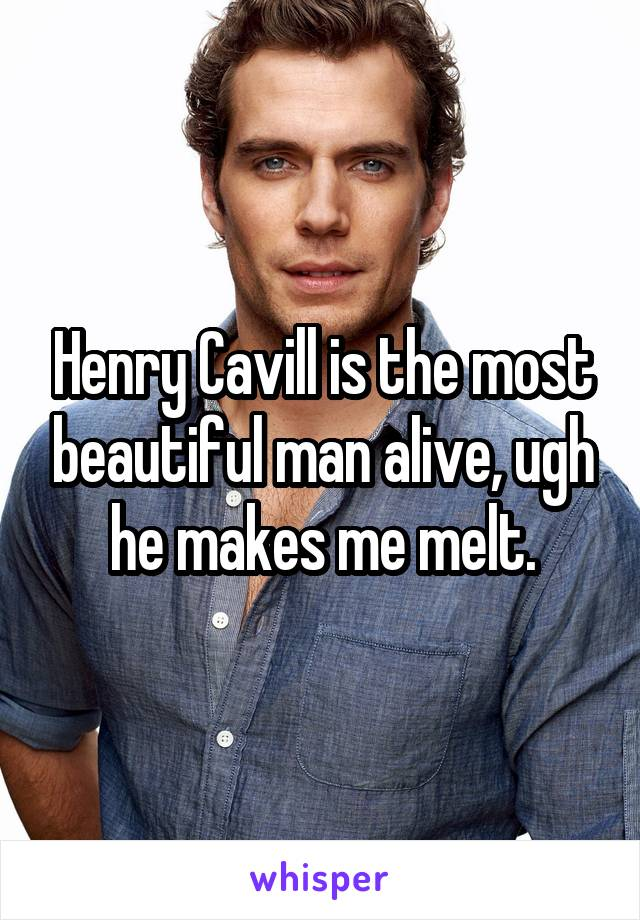 Henry Cavill is the most beautiful man alive, ugh he makes me melt.