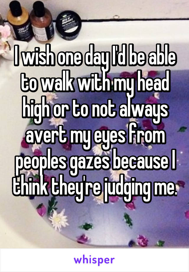 I wish one day I'd be able to walk with my head high or to not always avert my eyes from peoples gazes because I think they're judging me.