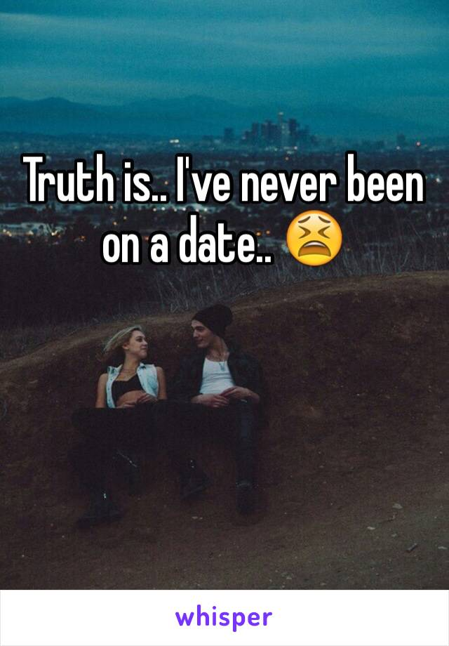 Truth is.. I've never been on a date.. 😫