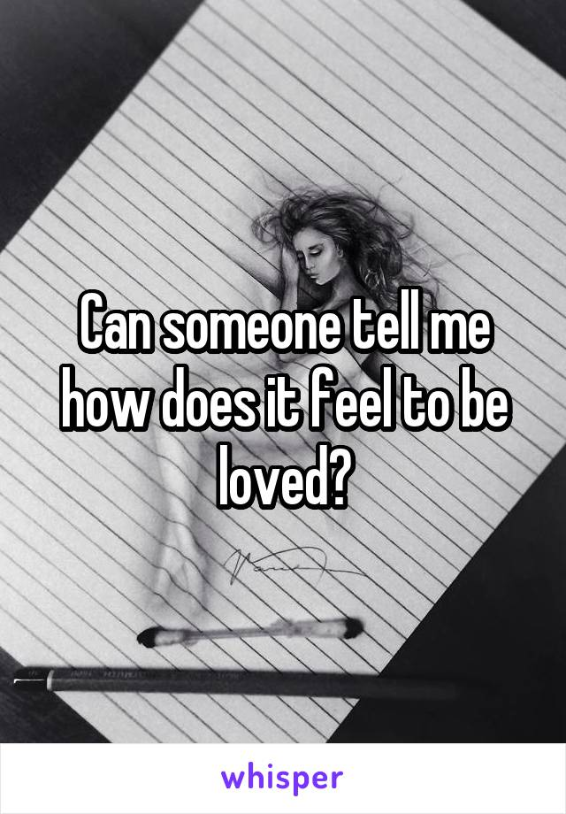 Can someone tell me how does it feel to be loved?