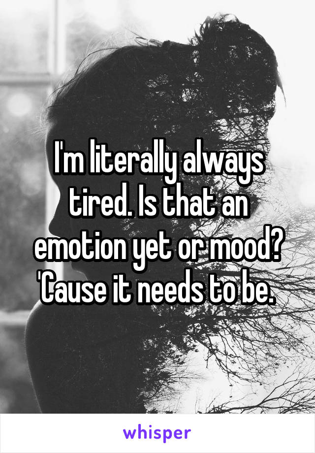 I'm literally always tired. Is that an emotion yet or mood? 'Cause it needs to be.