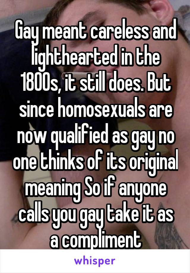 Gay meant careless and lighthearted in the 1800s, it still does. But since homosexuals are now qualified as gay no one thinks of its original meaning So if anyone calls you gay take it as a compliment