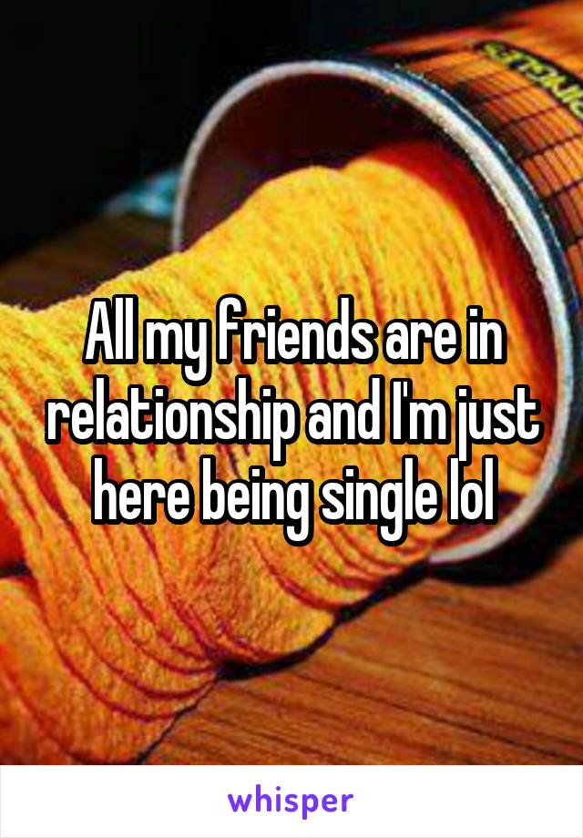 All my friends are in relationship and I'm just here being single lol