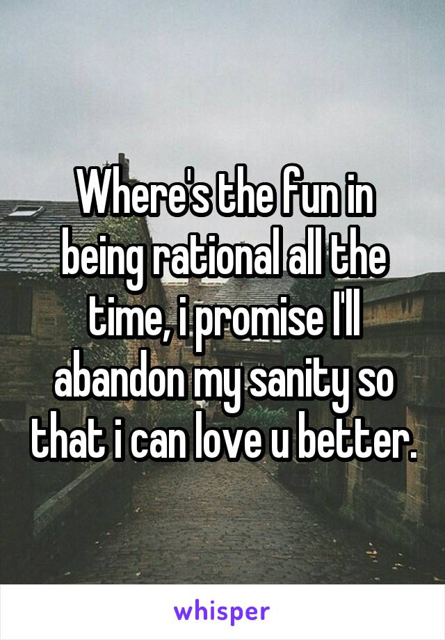 Where's the fun in being rational all the time, i promise I'll abandon my sanity so that i can love u better.