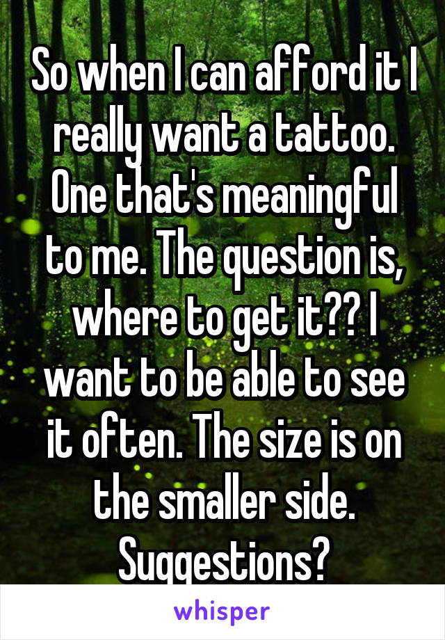 So when I can afford it I really want a tattoo. One that's meaningful to me. The question is, where to get it?? I want to be able to see it often. The size is on the smaller side. Suggestions?