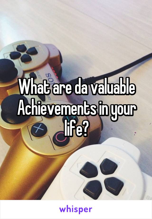 What are da valuable Achievements in your life?