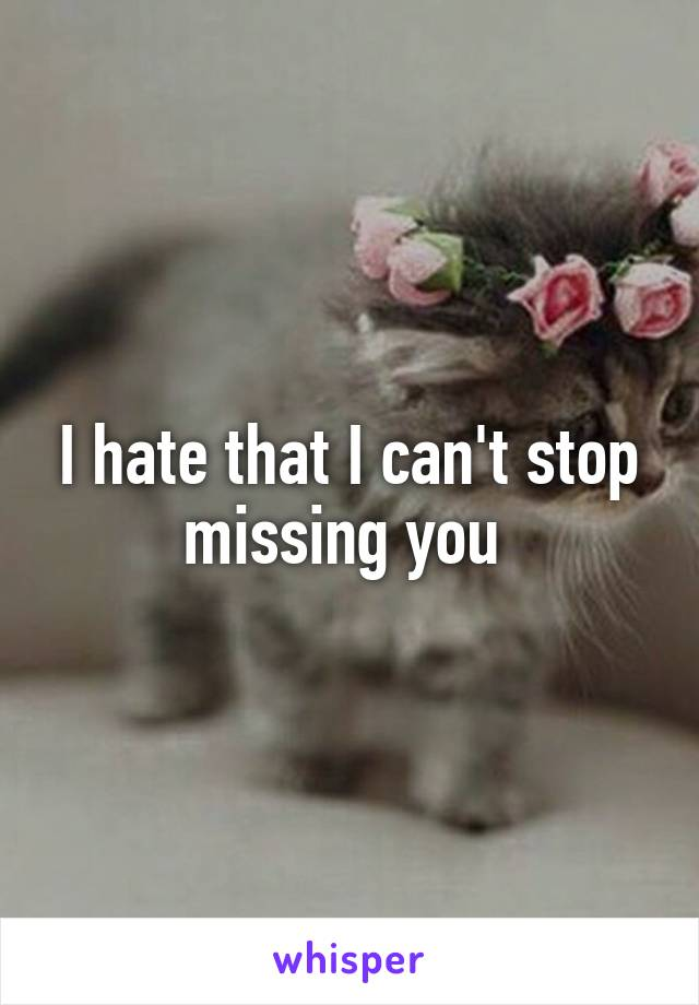 I hate that I can't stop missing you