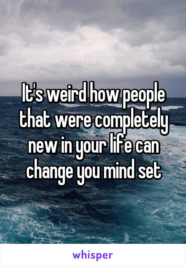 It's weird how people that were completely new in your life can change you mind set
