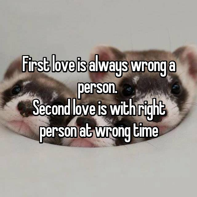 First love is always wrong a person.  Second love is with right person at wrong time