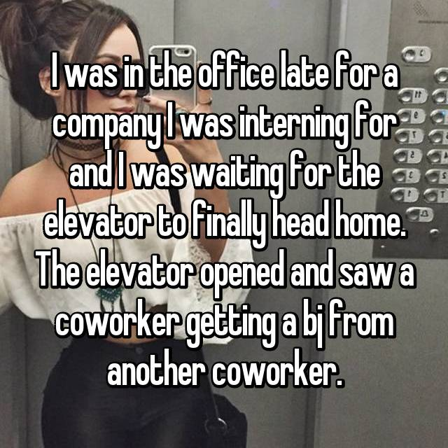 I was in the office late for a company I was interning for and I was waiting for the elevator to finally head home. The elevator opened and saw a coworker getting a bj from another coworker.