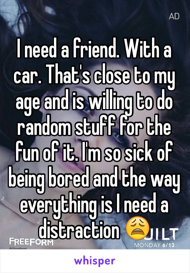 I need a friend. With a car. That's close to my age and is willing to do random stuff for the fun of it. I'm so sick of being bored and the way everything is I need a distraction 😩