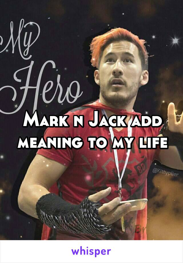 Mark n Jack add meaning to my life