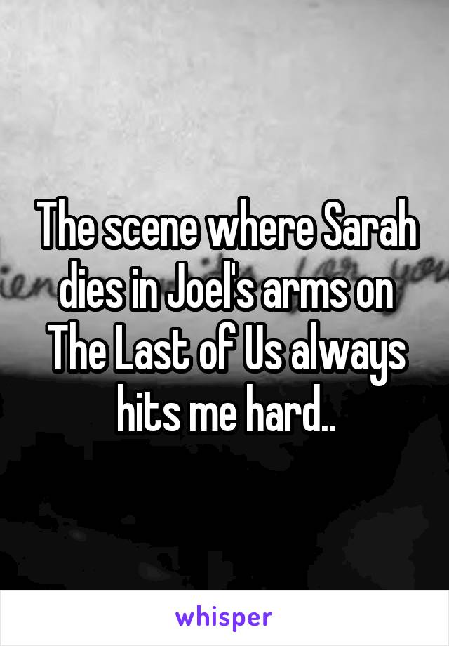 The scene where Sarah dies in Joel's arms on The Last of Us always hits me hard..