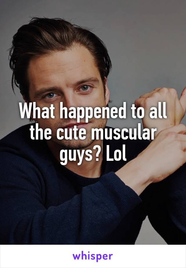 What happened to all the cute muscular guys? Lol