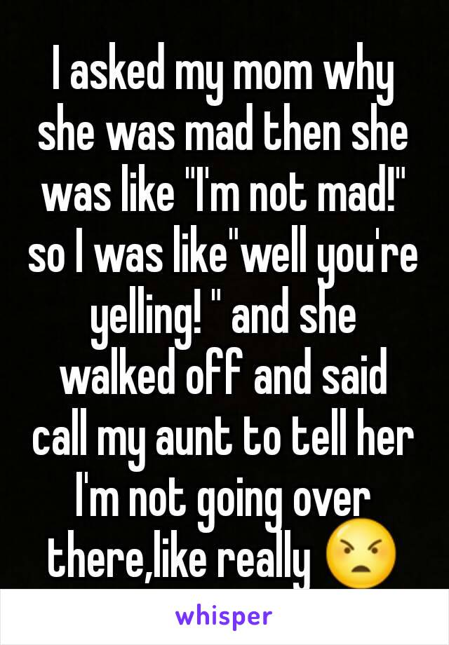 """I asked my mom why she was mad then she was like """"I'm not mad!"""" so I was like""""well you're yelling! """" and she walked off and said call my aunt to tell her I'm not going over there,like really 😠"""
