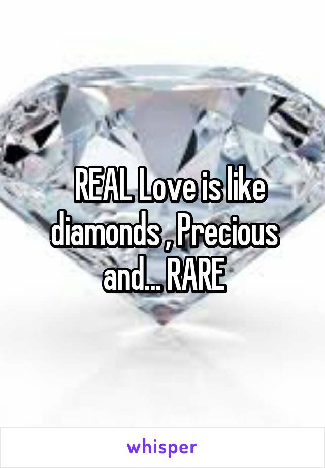 REAL Love is like diamonds , Precious and... RARE