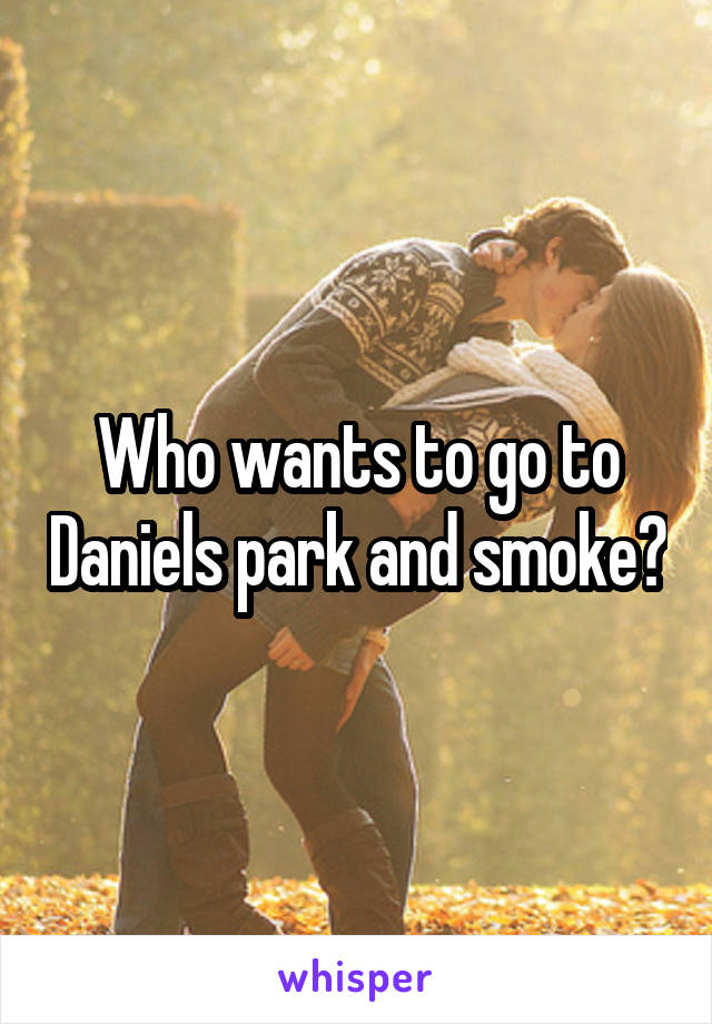 Who wants to go to Daniels park and smoke?