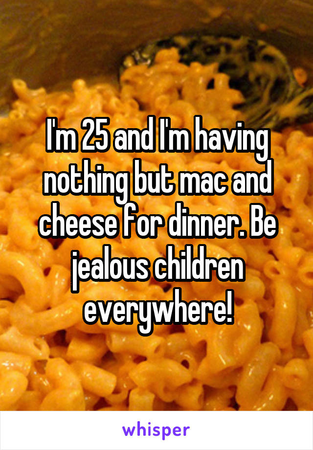 I'm 25 and I'm having nothing but mac and cheese for dinner. Be jealous children everywhere!