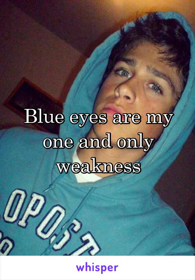 Blue eyes are my one and only weakness