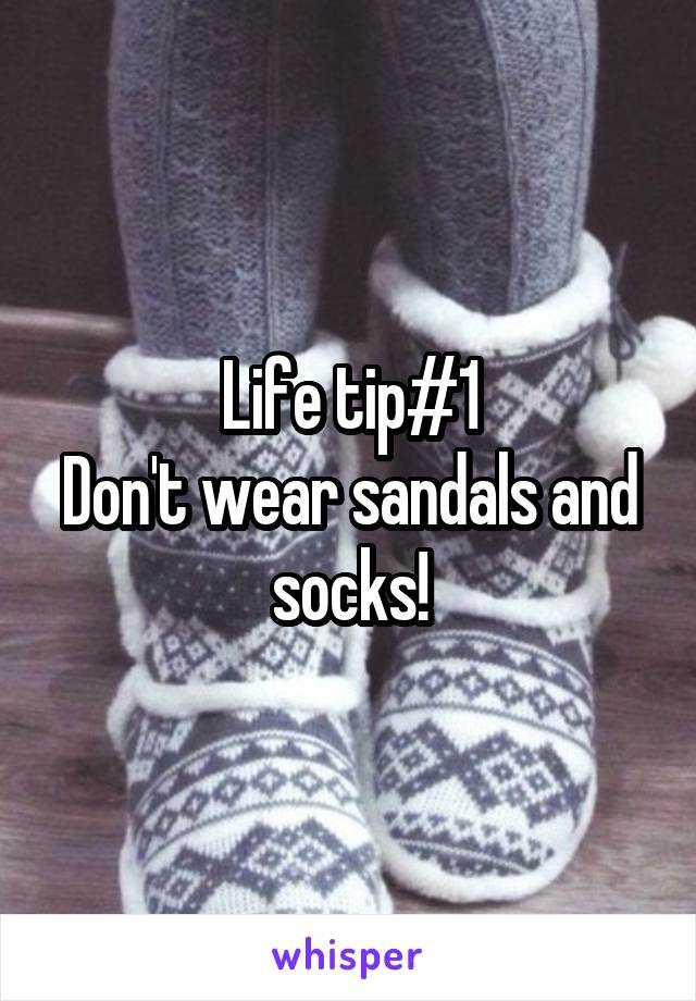 Life tip#1 Don't wear sandals and socks!