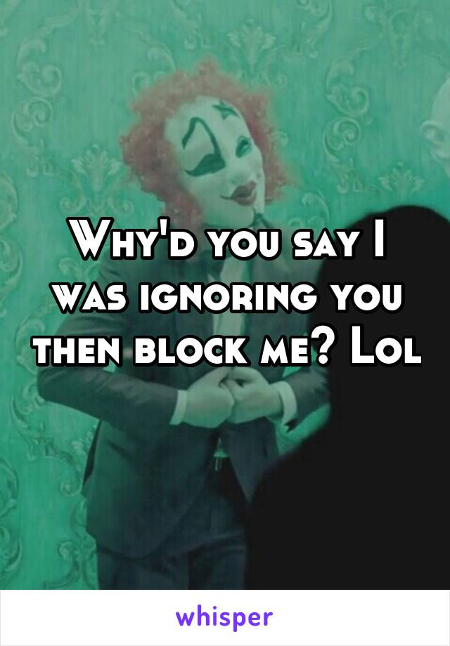 Why'd you say I was ignoring you then block me? Lol